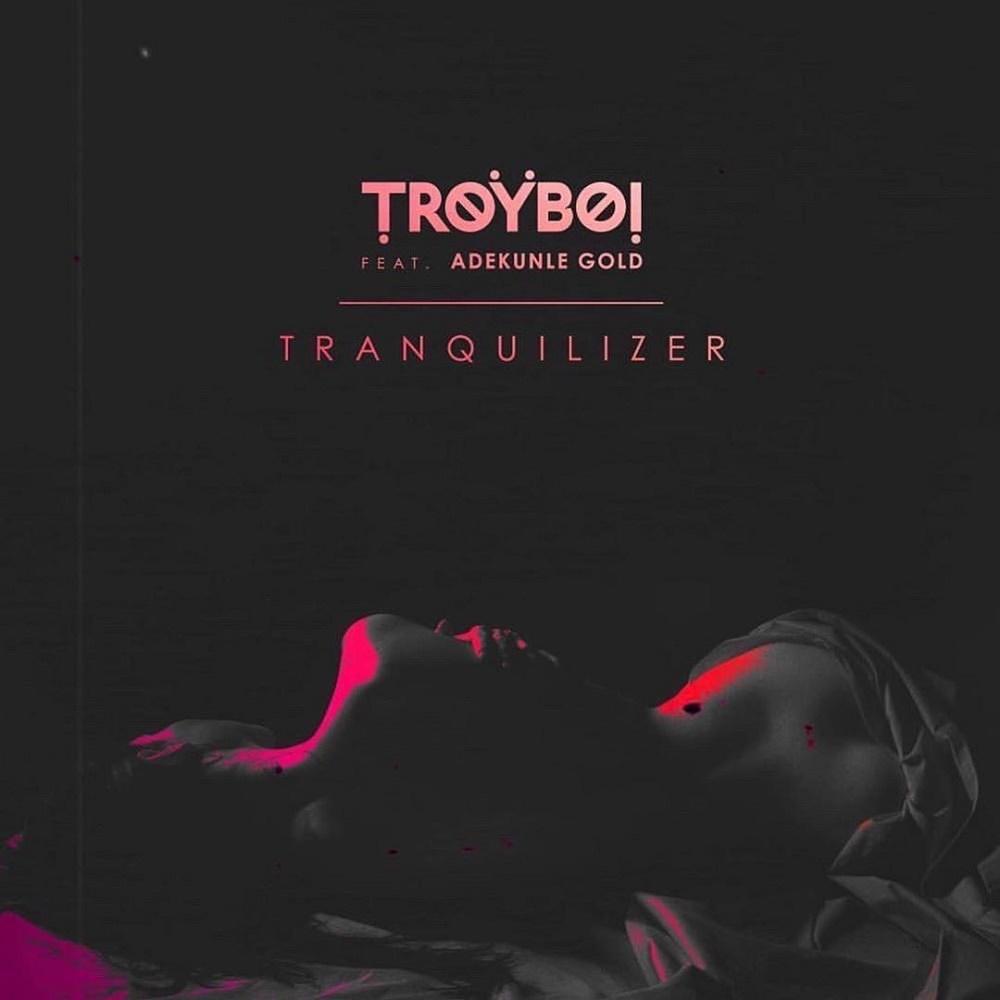 TroyBoi ft. Adekunle Gold – Tranquilizer