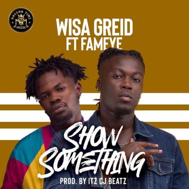Wisa Greid Ft. Fameye – Show Something (Audio + Video)